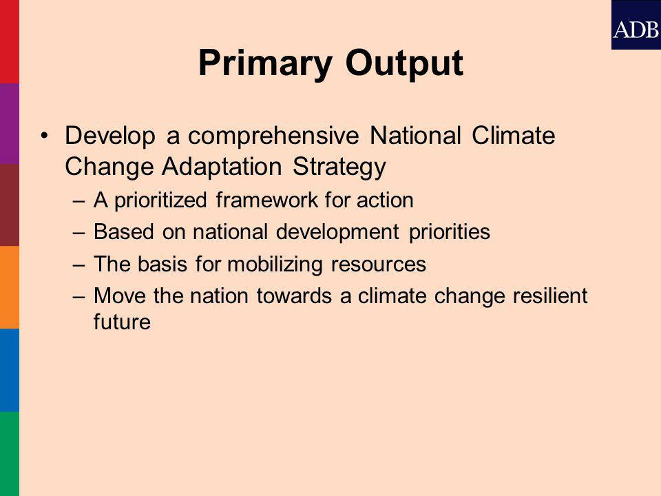Primary Output Develop a comprehensive National Climate Change Adaptation Strategy –A prioritized framework for action –Based on national development priorities –The basis for mobilizing resources –Move the nation towards a climate change resilient future