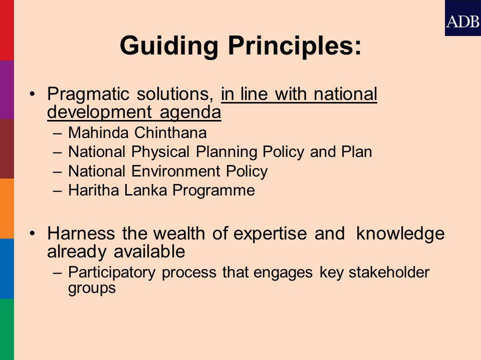 Guiding Principles: Pragmatic solutions, in line with national development agenda –Mahinda Chinthana –National Physical Planning Policy and Plan –National Environment Policy –Haritha Lanka Programme Harness the wealth of expertise and knowledge already available –Participatory process that engages key stakeholder groups