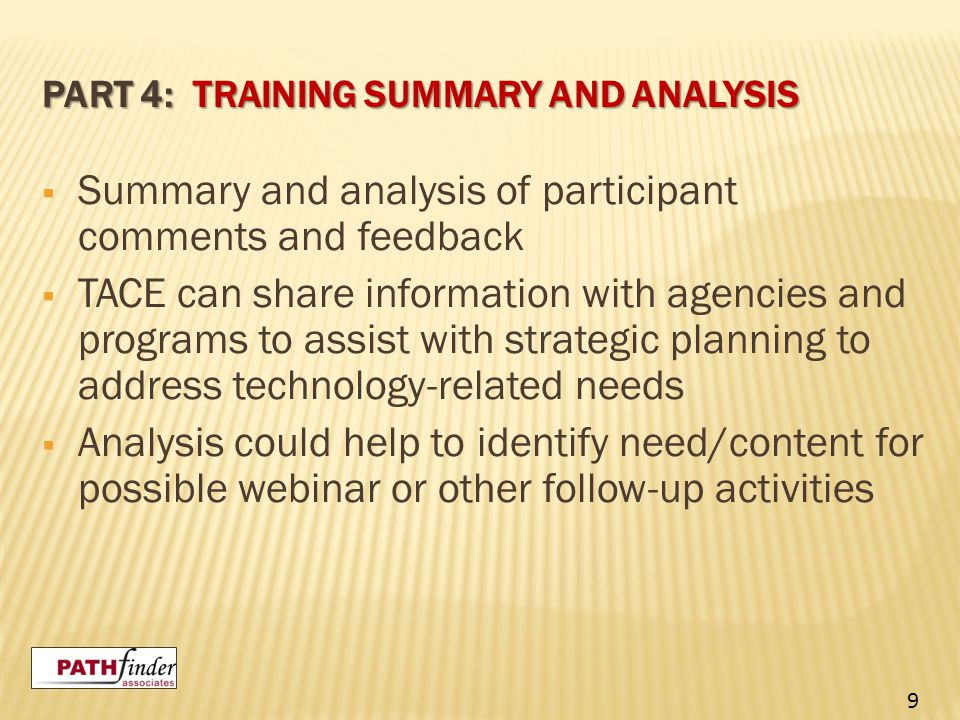 PART 4: TRAINING SUMMARY AND ANALYSIS  Summary and analysis of participant comments and feedback  TACE can share information with agencies and programs to assist with strategic planning to address technology-related needs  Analysis could help to identify need/content for possible webinar or other follow-up activities 9