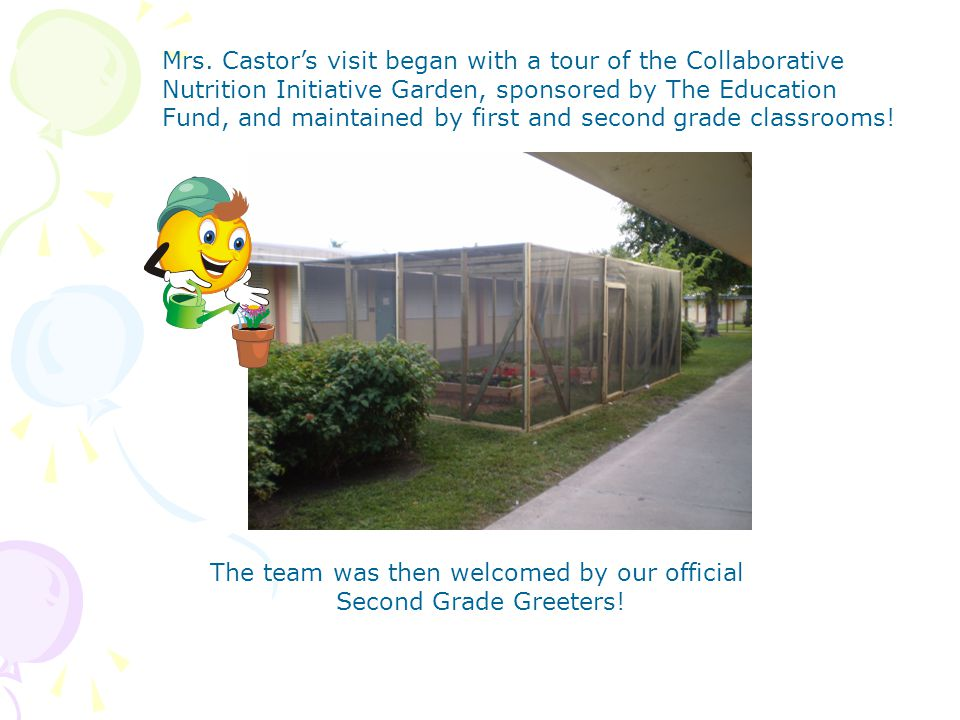 Mrs. Castor's visit began with a tour of the Collaborative Nutrition Initiative Garden, sponsored by The Education Fund, and maintained by first and s