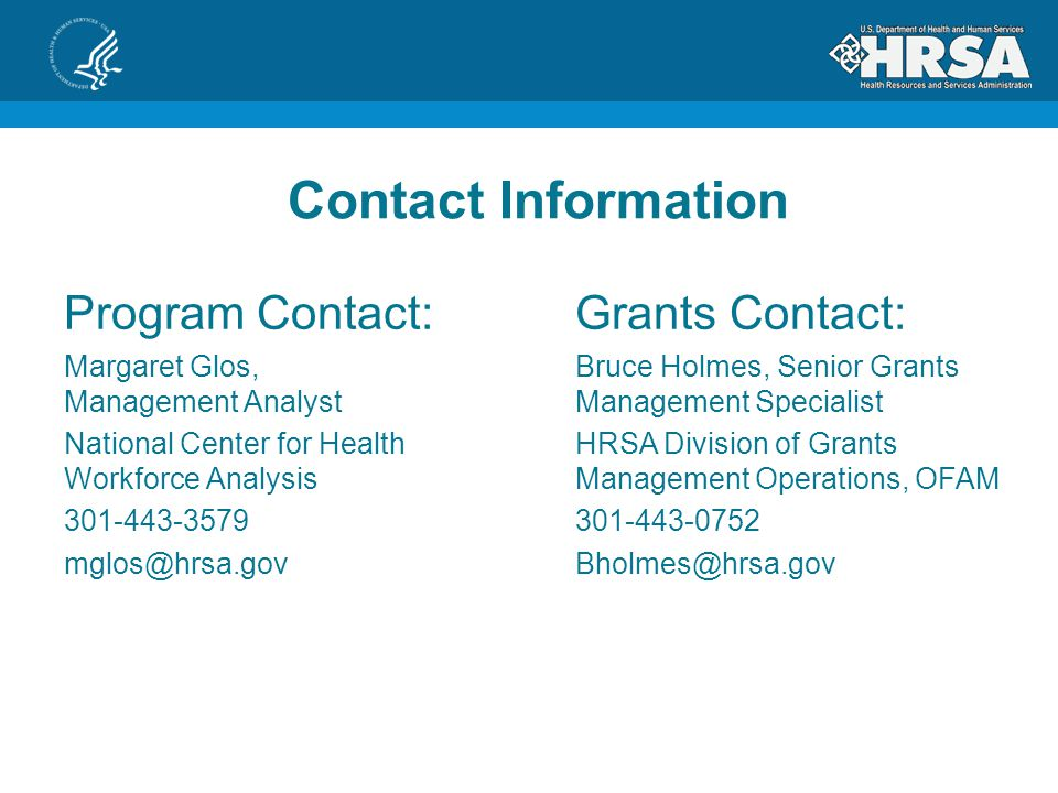 Contact Information Program Contact: Margaret Glos, Management Analyst National Center for Health Workforce Analysis 301-443-3579 mglos@hrsa.gov Grants Contact: Bruce Holmes, Senior Grants Management Specialist HRSA Division of Grants Management Operations, OFAM 301-443-0752 Bholmes@hrsa.gov