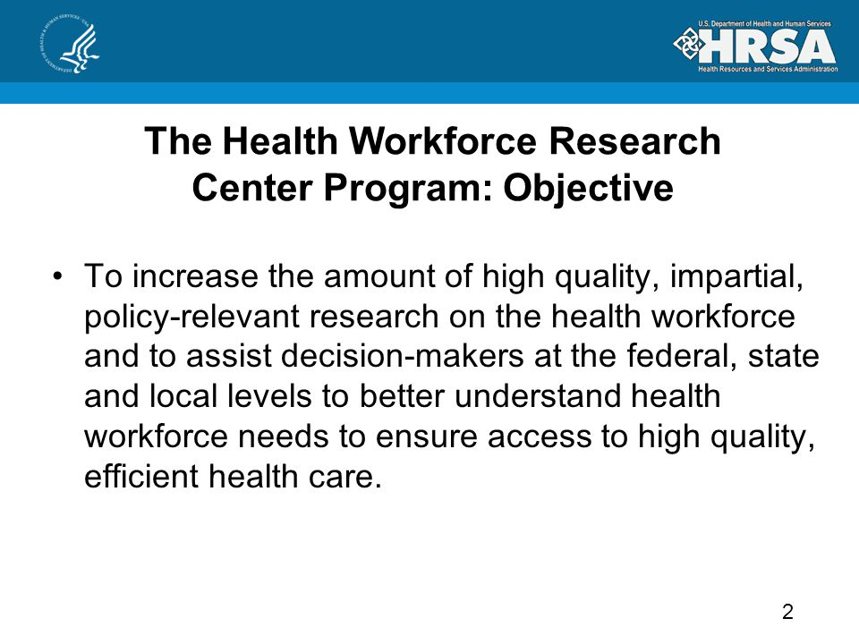 The Health Workforce Research Center Program: Objective To increase the amount of high quality, impartial, policy-relevant research on the health workforce and to assist decision-makers at the federal, state and local levels to better understand health workforce needs to ensure access to high quality, efficient health care.