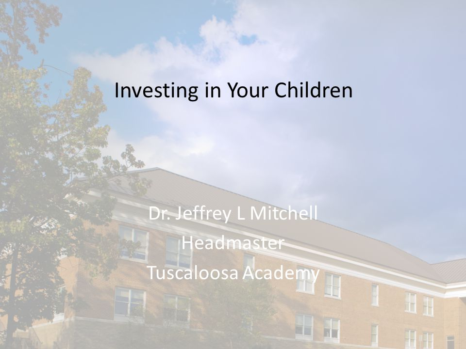Investing in Your Children Dr. Jeffrey L Mitchell Headmaster Tuscaloosa Academy