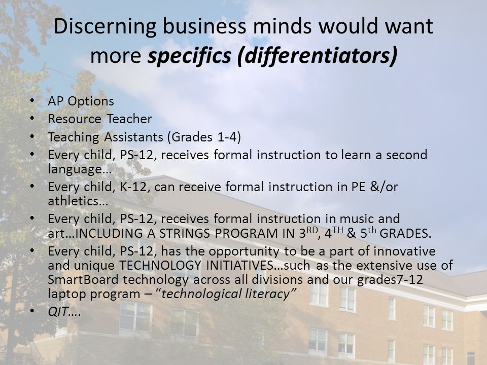 Discerning business minds would want more specifics (differentiators) AP Options Resource Teacher Teaching Assistants (Grades 1-4) Every child, PS-12, receives formal instruction to learn a second language… Every child, K-12, can receive formal instruction in PE &/or athletics… Every child, PS-12, receives formal instruction in music and art…INCLUDING A STRINGS PROGRAM IN 3 RD, 4 TH & 5 th GRADES.
