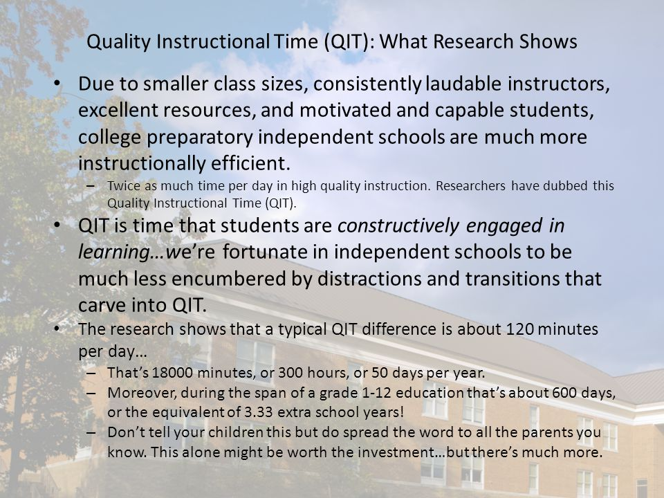Quality Instructional Time (QIT): What Research Shows Due to smaller class sizes, consistently laudable instructors, excellent resources, and motivated and capable students, college preparatory independent schools are much more instructionally efficient.