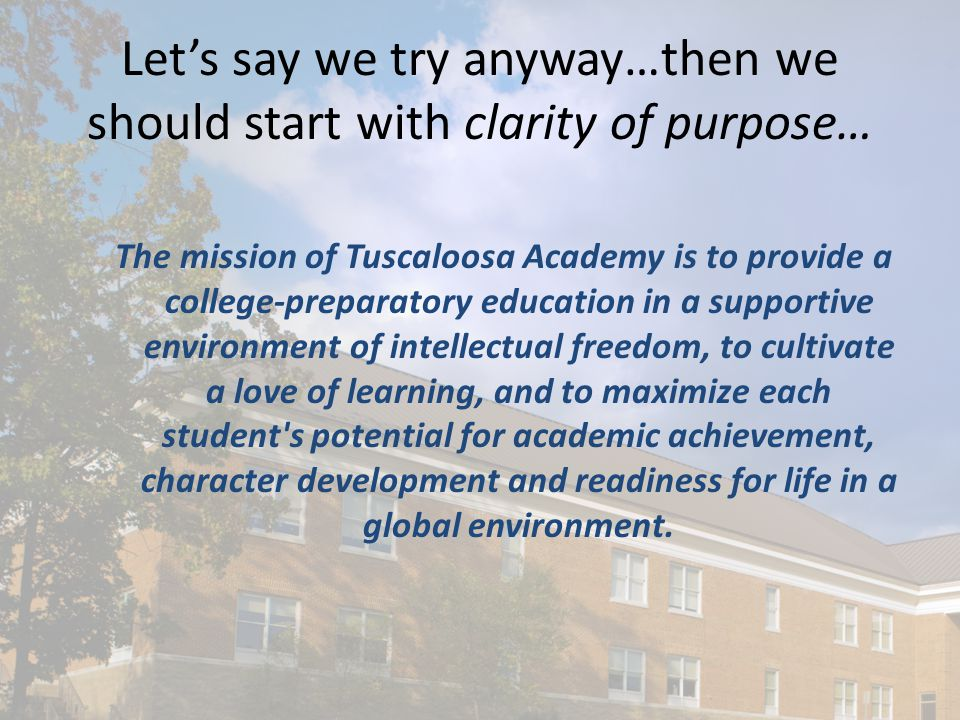 Let's say we try anyway…then we should start with clarity of purpose… The mission of Tuscaloosa Academy is to provide a college-preparatory education in a supportive environment of intellectual freedom, to cultivate a love of learning, and to maximize each student s potential for academic achievement, character development and readiness for life in a global environment.