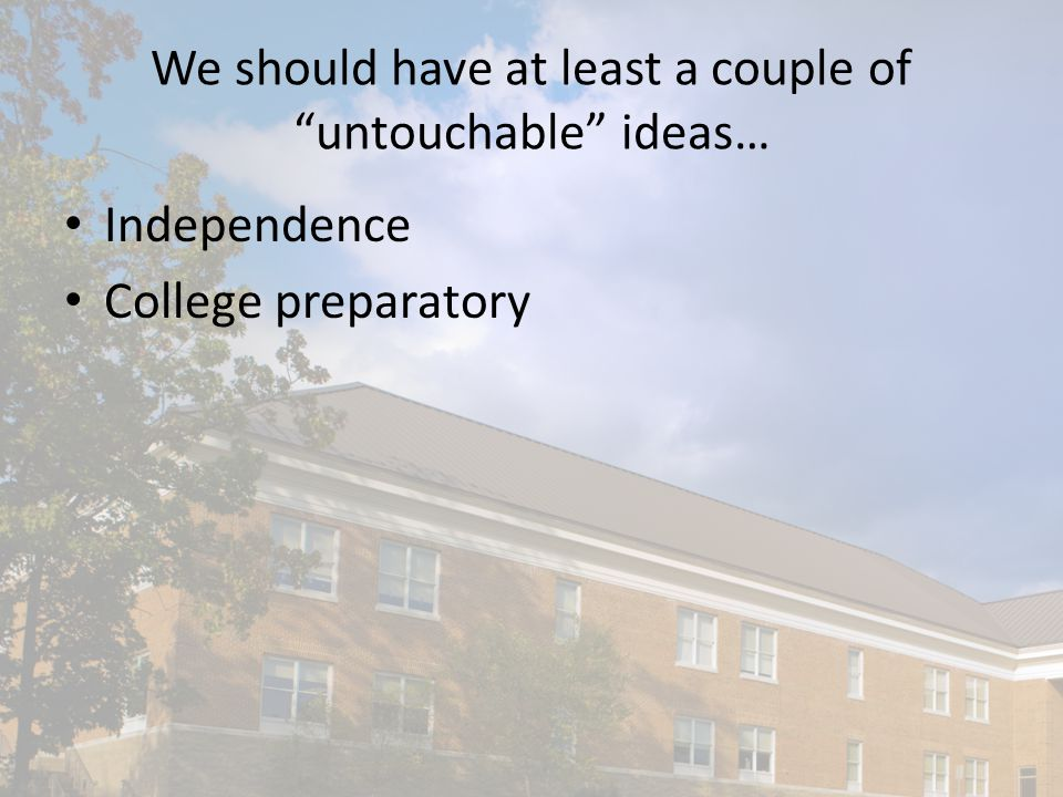 We should have at least a couple of untouchable ideas… Independence College preparatory