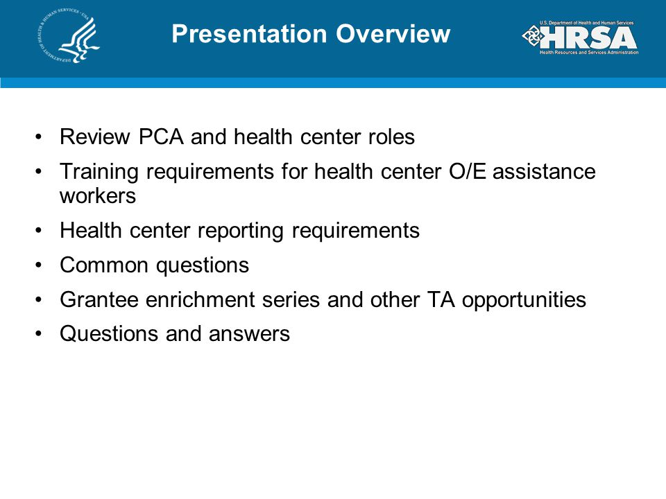Presentation Overview Review PCA and health center roles Training requirements for health center O/E assistance workers Health center reporting requirements Common questions Grantee enrichment series and other TA opportunities Questions and answers