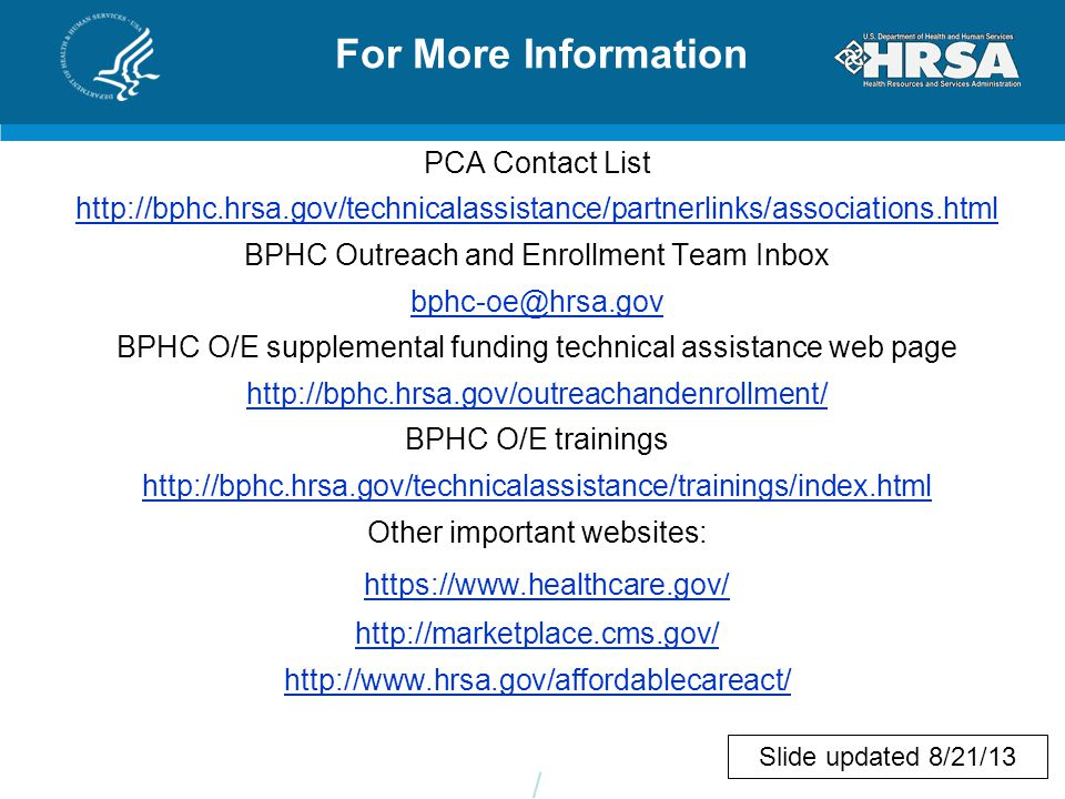 For More Information PCA Contact List http://bphc.hrsa.gov/technicalassistance/partnerlinks/associations.html BPHC Outreach and Enrollment Team Inbox bphc-oe@hrsa.gov BPHC O/E supplemental funding technical assistance web page http://bphc.hrsa.gov/outreachandenrollment/ BPHC O/E trainings http://bphc.hrsa.gov/technicalassistance/trainings/index.html Other important websites: https://www.healthcare.gov/ http://marketplace.cms.gov/ http://www.hrsa.gov/affordablecareact/ / Slide updated 8/21/13