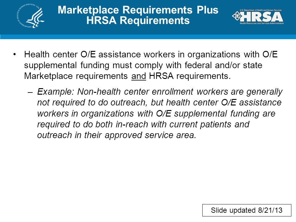 Marketplace Requirements Plus HRSA Requirements Health center O/E assistance workers in organizations with O/E supplemental funding must comply with federal and/or state Marketplace requirements and HRSA requirements.