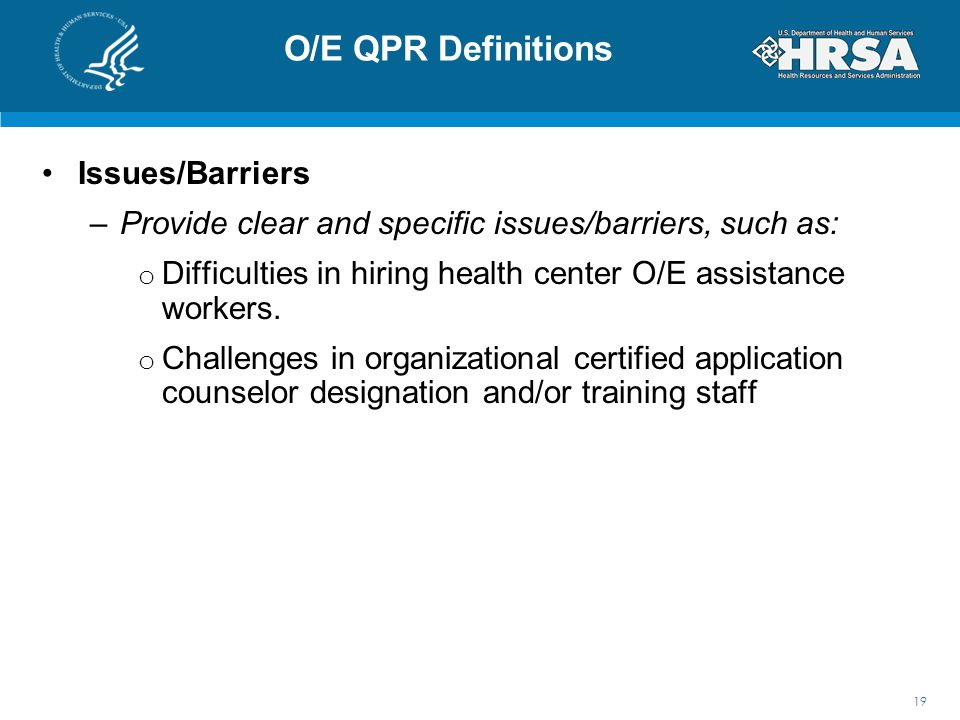 O/E QPR Definitions Issues/Barriers –Provide clear and specific issues/barriers, such as: o Difficulties in hiring health center O/E assistance worker
