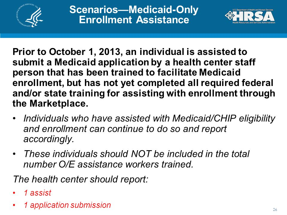 Scenarios—Medicaid-Only Enrollment Assistance Prior to October 1, 2013, an individual is assisted to submit a Medicaid application by a health center