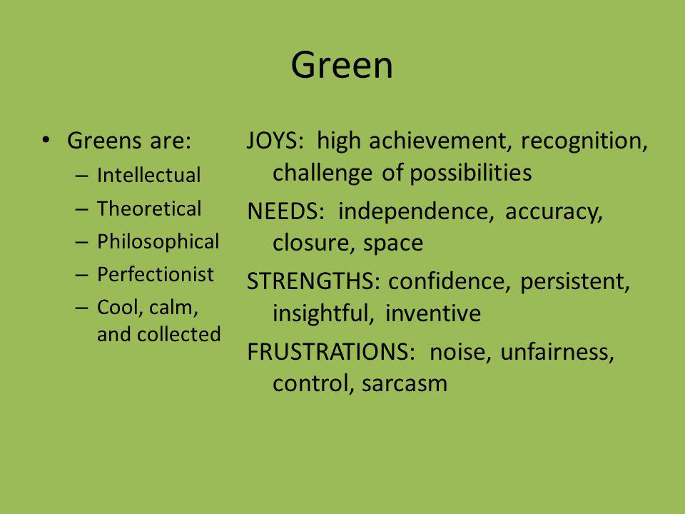 Green Greens are: – Intellectual – Theoretical – Philosophical – Perfectionist – Cool, calm, and collected JOYS: high achievement, recognition, challe