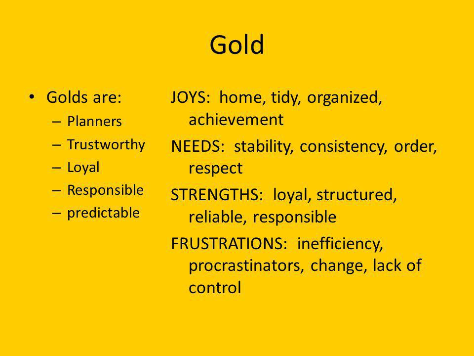 Gold Golds are: – Planners – Trustworthy – Loyal – Responsible – predictable JOYS: home, tidy, organized, achievement NEEDS: stability, consistency, o