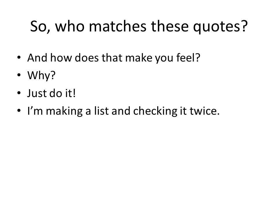 So, who matches these quotes? And how does that make you feel? Why? Just do it! I'm making a list and checking it twice.