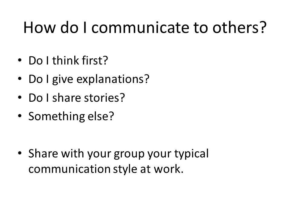 How do I communicate to others? Do I think first? Do I give explanations? Do I share stories? Something else? Share with your group your typical commu