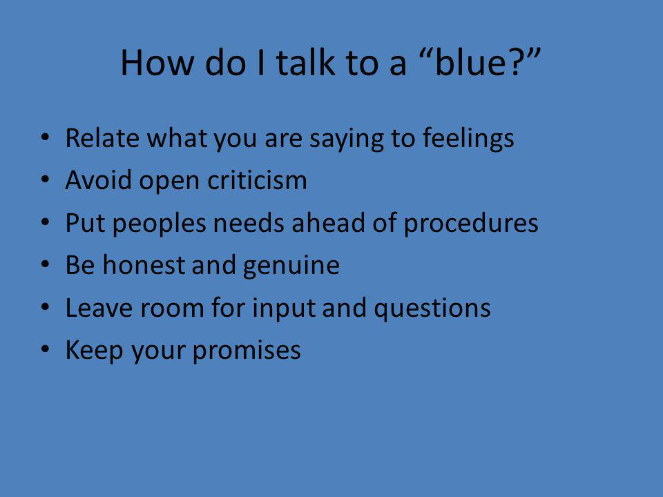 "How do I talk to a ""blue?"" Relate what you are saying to feelings Avoid open criticism Put peoples needs ahead of procedures Be honest and genuine Lea"