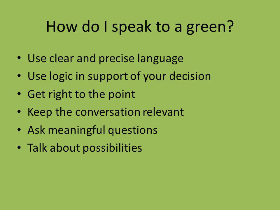 How do I speak to a green? Use clear and precise language Use logic in support of your decision Get right to the point Keep the conversation relevant