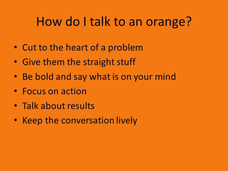 How do I talk to an orange? Cut to the heart of a problem Give them the straight stuff Be bold and say what is on your mind Focus on action Talk about