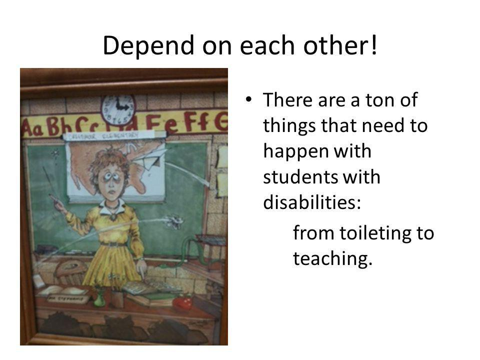 Depend on each other! There are a ton of things that need to happen with students with disabilities: from toileting to teaching.