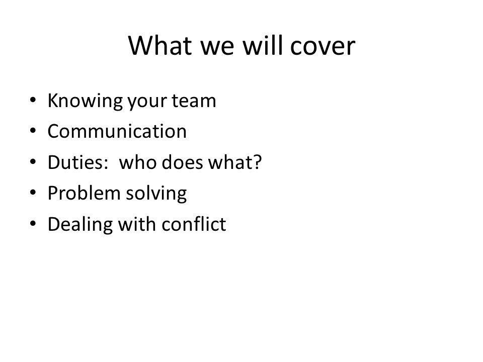 What we will cover Knowing your team Communication Duties: who does what? Problem solving Dealing with conflict