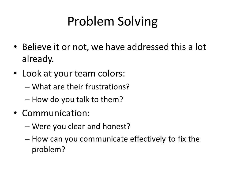 Problem Solving Believe it or not, we have addressed this a lot already. Look at your team colors: – What are their frustrations? – How do you talk to