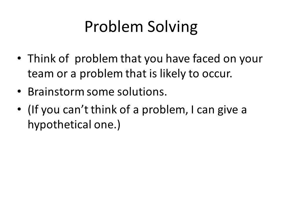 Problem Solving Think of problem that you have faced on your team or a problem that is likely to occur. Brainstorm some solutions. (If you can't think