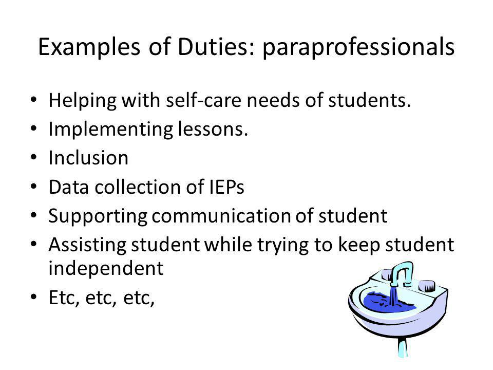 Examples of Duties: paraprofessionals Helping with self-care needs of students. Implementing lessons. Inclusion Data collection of IEPs Supporting com