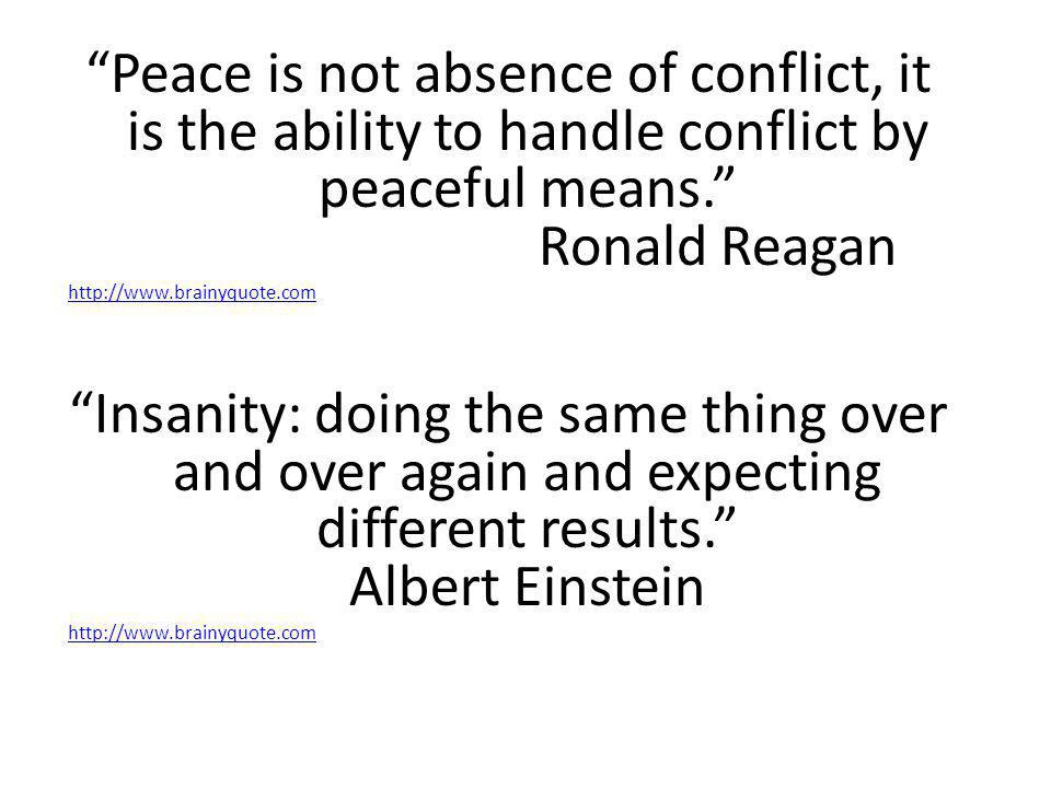 """Peace is not absence of conflict, it is the ability to handle conflict by peaceful means."" Ronald Reagan http://www.brainyquote.com ""Insanity: doing"