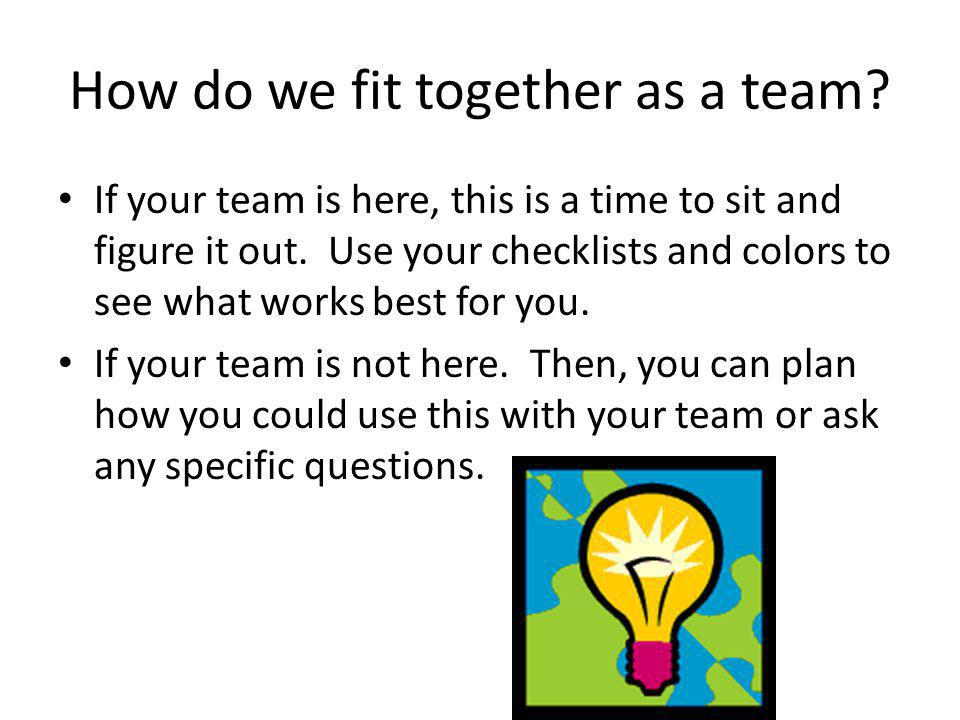 How do we fit together as a team? If your team is here, this is a time to sit and figure it out. Use your checklists and colors to see what works best