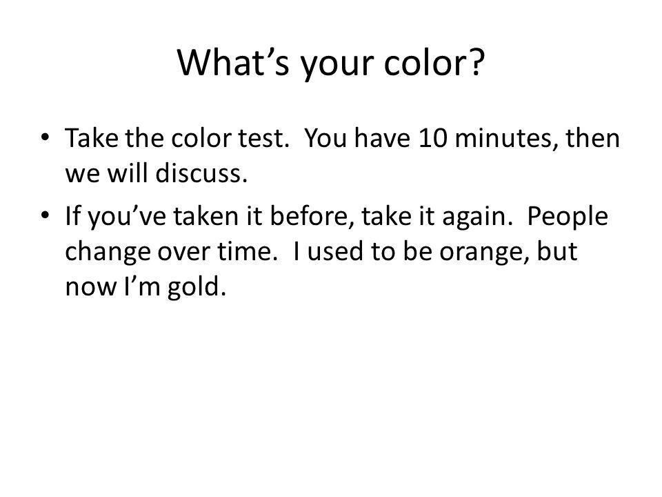 What's your color? Take the color test. You have 10 minutes, then we will discuss. If you've taken it before, take it again. People change over time.