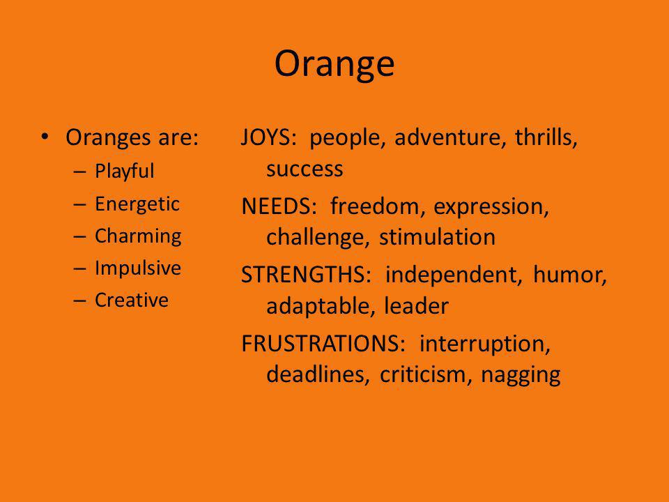 Orange Oranges are: – Playful – Energetic – Charming – Impulsive – Creative JOYS: people, adventure, thrills, success NEEDS: freedom, expression, chal