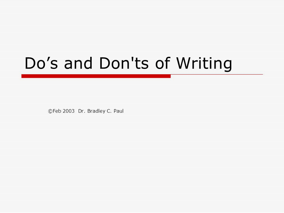 Do's and Don ts of Writing ©Feb 2003 Dr. Bradley C. Paul
