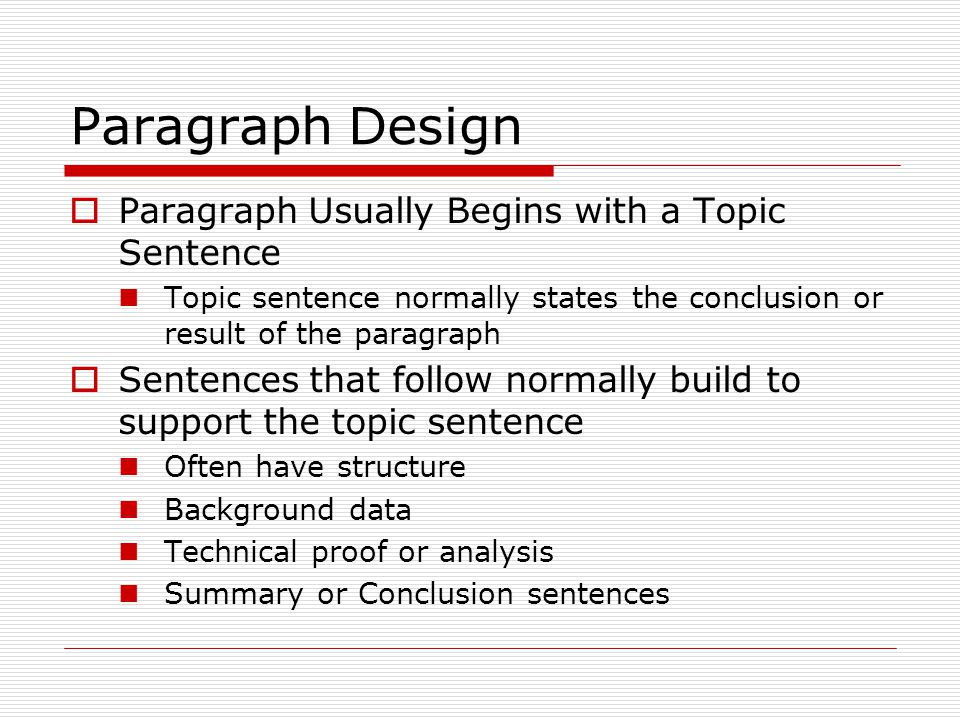 Paragraph Design  Paragraph Usually Begins with a Topic Sentence Topic sentence normally states the conclusion or result of the paragraph  Sentences that follow normally build to support the topic sentence Often have structure Background data Technical proof or analysis Summary or Conclusion sentences