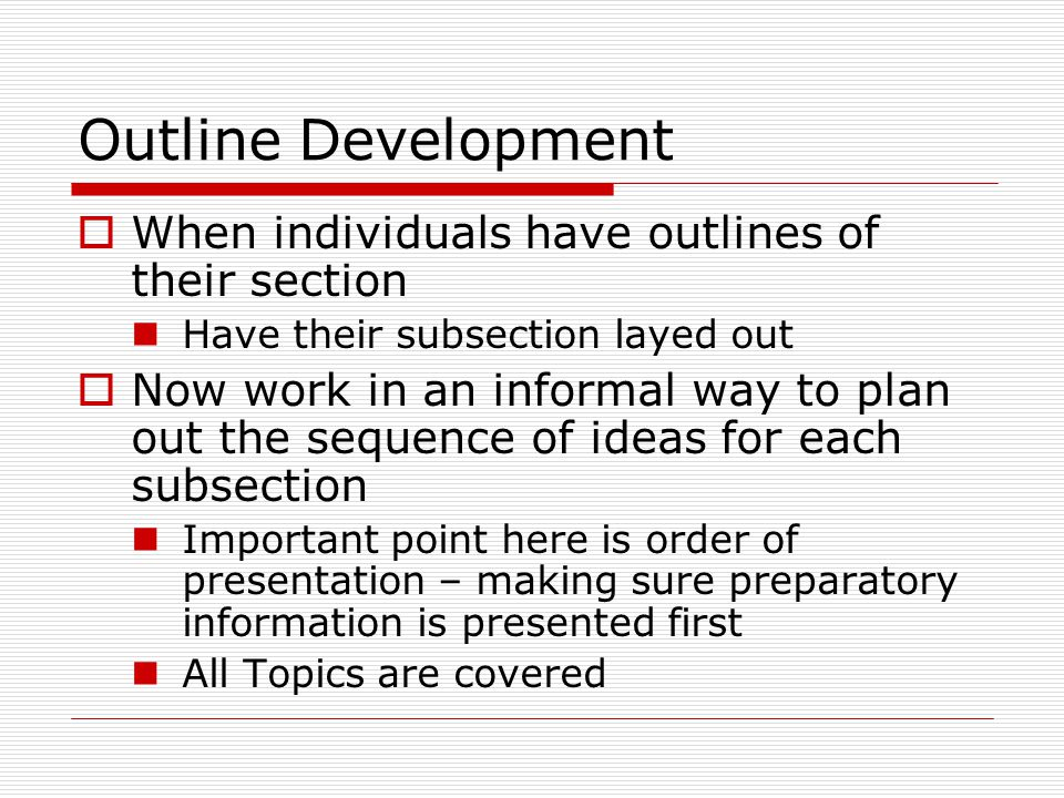 Outline Development  When individuals have outlines of their section Have their subsection layed out  Now work in an informal way to plan out the sequence of ideas for each subsection Important point here is order of presentation – making sure preparatory information is presented first All Topics are covered