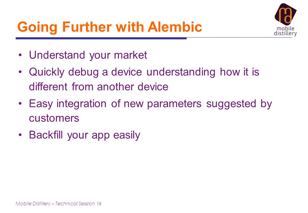 Mobile Distillery – Technical Session 16 Going Further with Alembic Understand your market Quickly debug a device understanding how it is different from another device Easy integration of new parameters suggested by customers Backfill your app easily