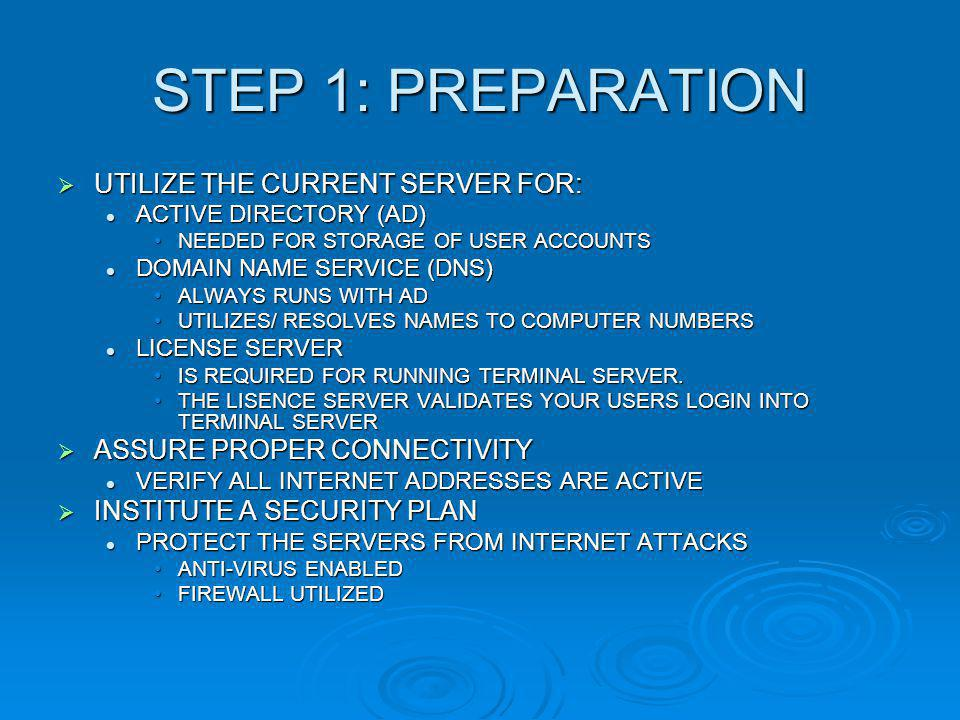 STEP 1: PREPARATION  UTILIZE THE CURRENT SERVER FOR: ACTIVE DIRECTORY (AD) ACTIVE DIRECTORY (AD) NEEDED FOR STORAGE OF USER ACCOUNTSNEEDED FOR STORAGE OF USER ACCOUNTS DOMAIN NAME SERVICE (DNS) DOMAIN NAME SERVICE (DNS) ALWAYS RUNS WITH ADALWAYS RUNS WITH AD UTILIZES/ RESOLVES NAMES TO COMPUTER NUMBERSUTILIZES/ RESOLVES NAMES TO COMPUTER NUMBERS LICENSE SERVER LICENSE SERVER IS REQUIRED FOR RUNNING TERMINAL SERVER.IS REQUIRED FOR RUNNING TERMINAL SERVER.
