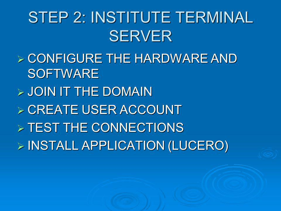 STEP 2: INSTITUTE TERMINAL SERVER  CONFIGURE THE HARDWARE AND SOFTWARE  JOIN IT THE DOMAIN  CREATE USER ACCOUNT  TEST THE CONNECTIONS  INSTALL APPLICATION (LUCERO)