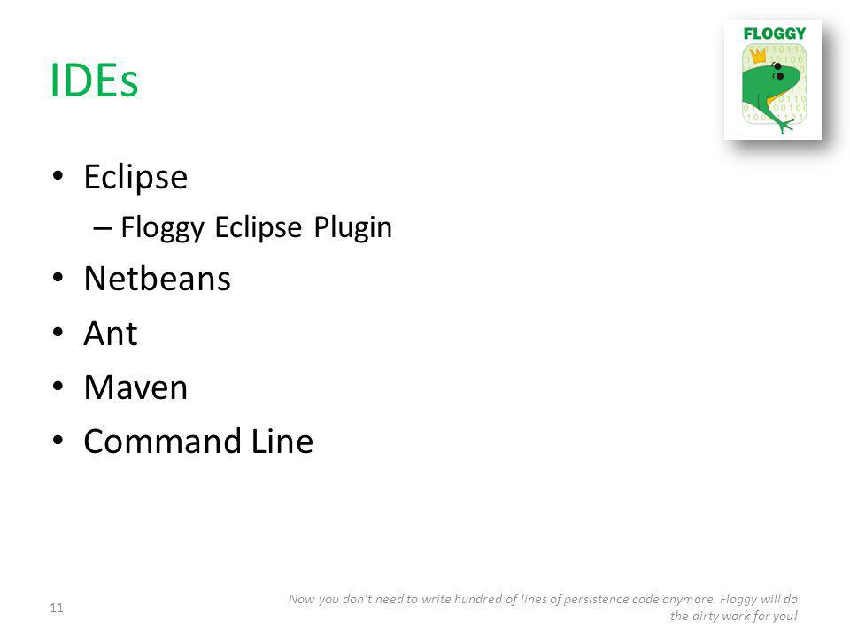 IDEs Eclipse – Floggy Eclipse Plugin Netbeans Ant Maven Command Line Now you don t need to write hundred of lines of persistence code anymore.