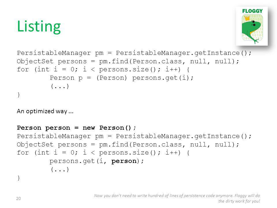Listing PersistableManager pm = PersistableManager.getInstance(); ObjectSet persons = pm.find(Person.class, null, null); for (int i = 0; i < persons.size(); i++) { Person p = (Person) persons.get(i); (...) } An optimized way...