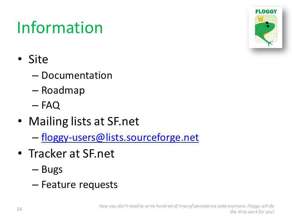 Information Site – Documentation – Roadmap – FAQ Mailing lists at SF.net – floggy-users@lists.sourceforge.net floggy-users@lists.sourceforge.net Tracker at SF.net – Bugs – Feature requests Now you don t need to write hundred of lines of persistence code anymore.
