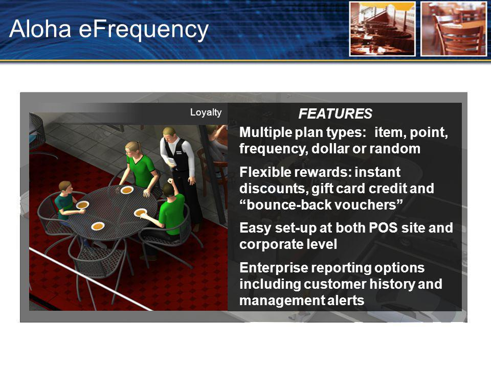 Aloha eFrequency FEATURES Multiple plan types: item, point, frequency, dollar or random Flexible rewards: instant discounts, gift card credit and bounce-back vouchers Easy set-up at both POS site and corporate level Enterprise reporting options including customer history and management alerts Loyalty