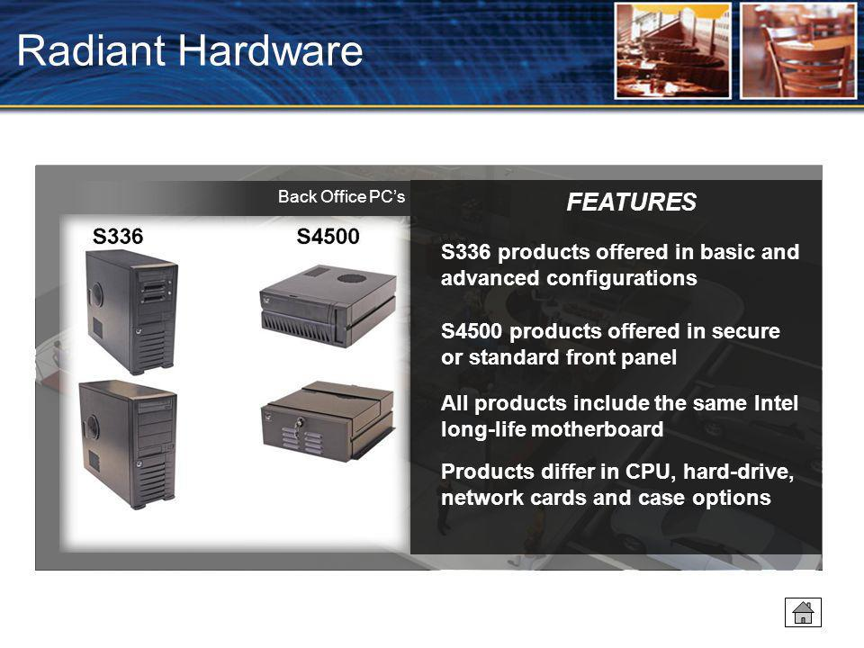 Radiant Hardware S336 products offered in basic and advanced configurations S4500 products offered in secure or standard front panel All products include the same Intel long-life motherboard Products differ in CPU, hard-drive, network cards and case options FEATURES Back Office PC's