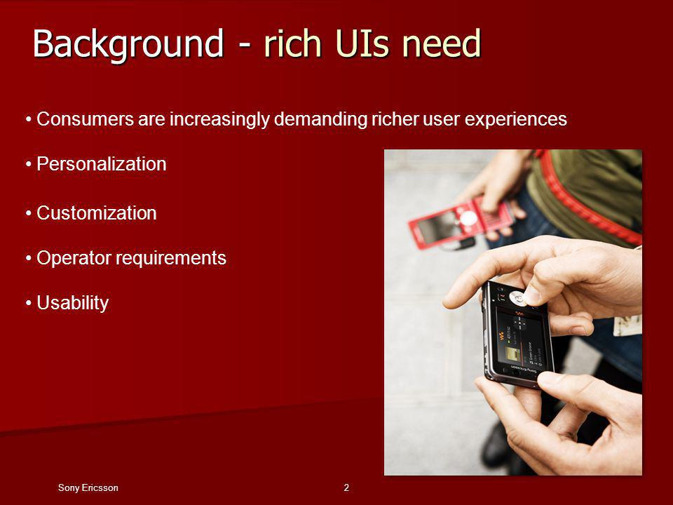 Sony Ericsson2 Background - rich UIs need Consumers are increasingly demanding richer user experiences Personalization Customization Operator requirements Usability
