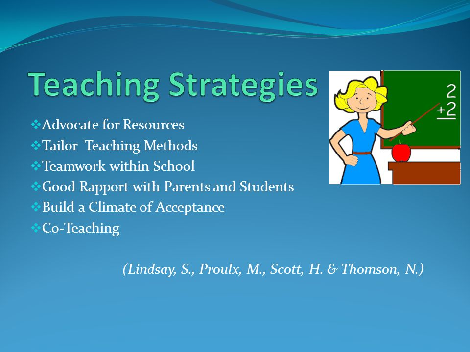  Advocate for Resources  Tailor Teaching Methods  Teamwork within School  Good Rapport with Parents and Students  Build a Climate of Acceptance  Co-Teaching (Lindsay, S., Proulx, M., Scott, H.