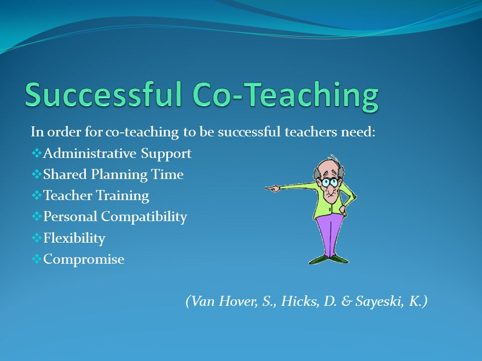 In order for co-teaching to be successful teachers need:  Administrative Support  Shared Planning Time  Teacher Training  Personal Compatibility  Flexibility  Compromise (Van Hover, S., Hicks, D.