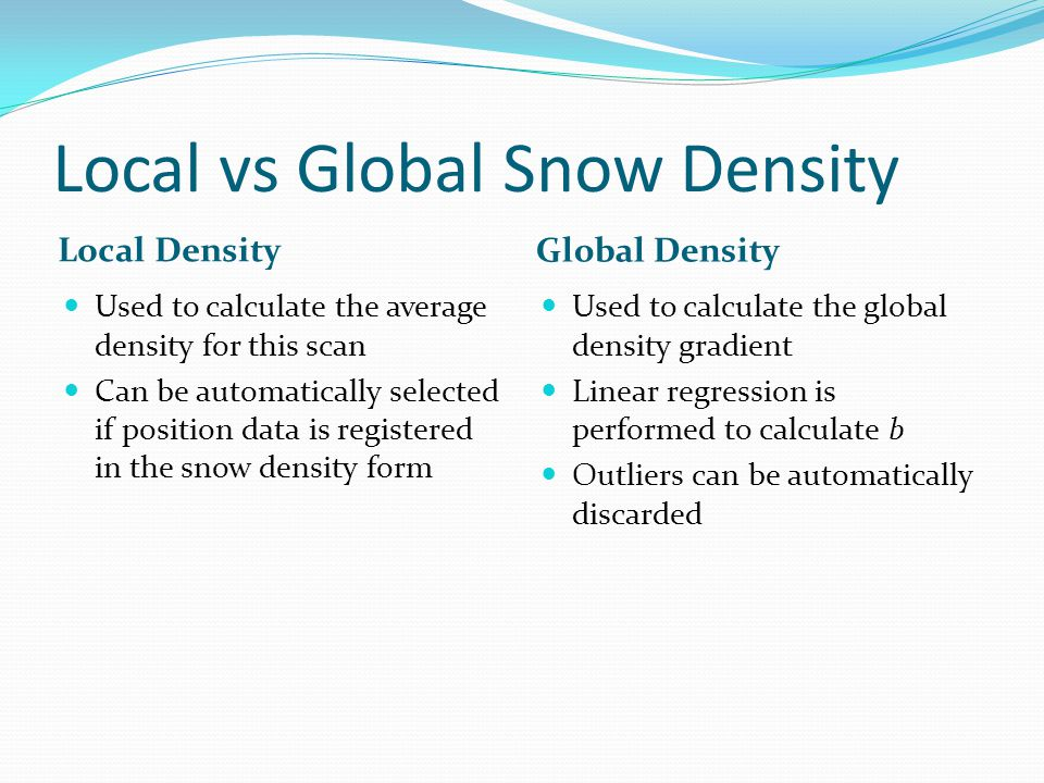 Local vs Global Snow Density Local Density Global Density Used to calculate the average density for this scan Can be automatically selected if position data is registered in the snow density form Used to calculate the global density gradient Linear regression is performed to calculate b Outliers can be automatically discarded