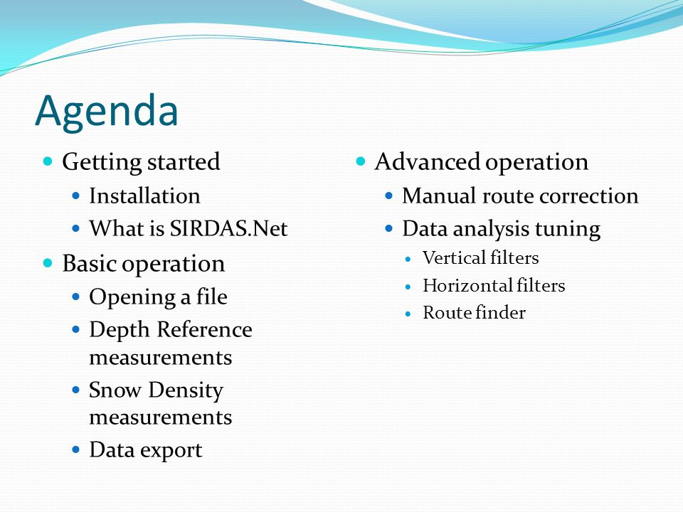 Agenda Getting started Installation What is SIRDAS.Net Basic operation Opening a file Depth Reference measurements Snow Density measurements Data expo