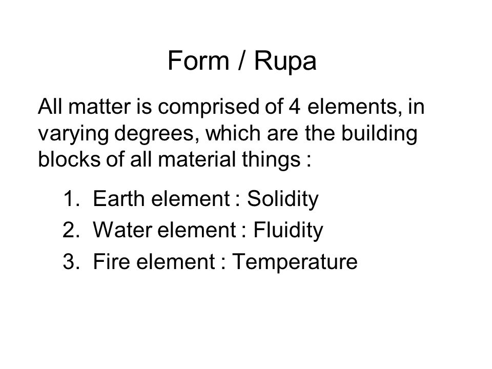 Form / Rupa All matter is comprised of 4 elements, in varying degrees, which are the building blocks of all material things : 1. Earth element : Solid