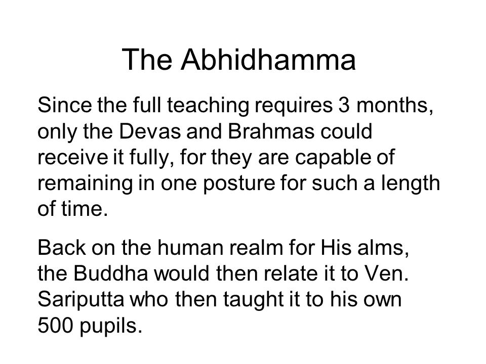 The Abhidhamma Since the full teaching requires 3 months, only the Devas and Brahmas could receive it fully, for they are capable of remaining in one